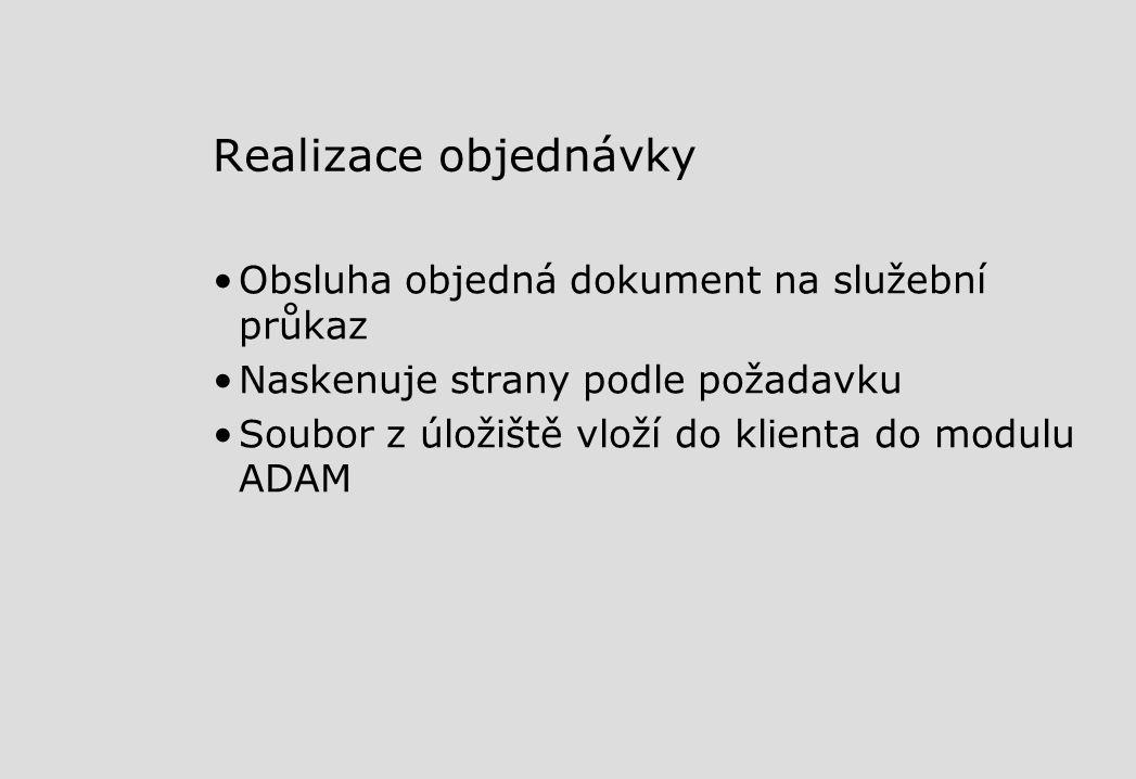 Realizace objednávky Obsluha objedná dokument na služební průkaz Naskenuje strany podle požadavku Soubor z úložiště vloží do klienta do modulu ADAM