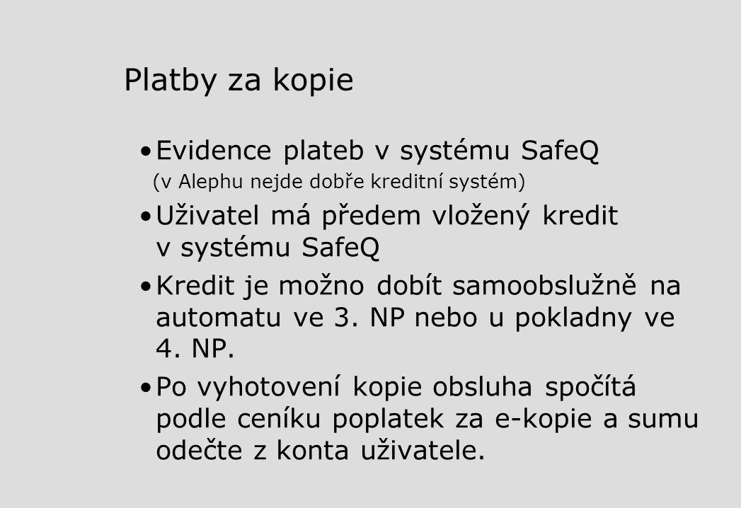 Platby za kopie Evidence plateb v systému SafeQ (v Alephu nejde dobře kreditní systém) Uživatel má předem vložený kredit v systému SafeQ Kredit je možno dobít samoobslužně na automatu ve 3.
