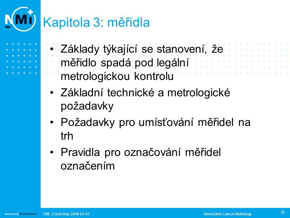 TWL Czech Rep 2006-04-01New Dutch Law on Metrology 12 Kapitola 3: měřidla Základy týkající se stanovení, že měřidlo spadá pod legální metrologickou kontrolu Základní technické a metrologické požadavky Požadavky pro umísťování měřidel na trh Pravidla pro označování měřidel označením