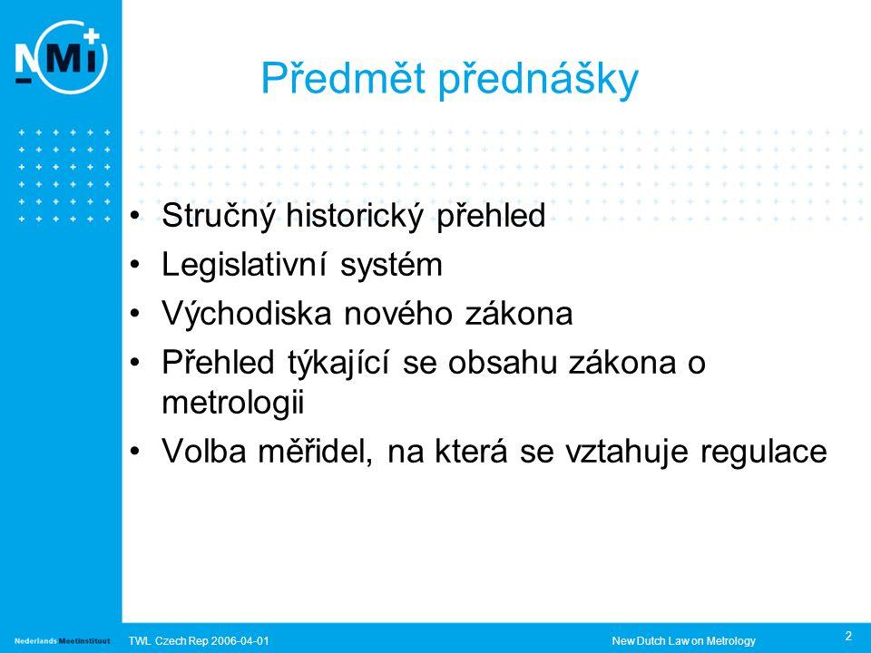 TWL Czech Rep 2006-04-01New Dutch Law on Metrology 2 Předmět přednášky Stručný historický přehled Legislativní systém Východiska nového zákona Přehled týkající se obsahu zákona o metrologii Volba měřidel, na která se vztahuje regulace