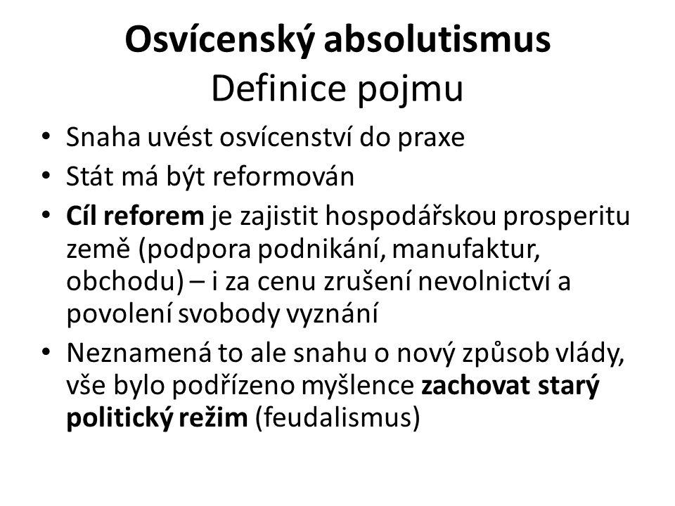 Osvícenský absolutismus Definice pojmu Snaha uvést osvícenství do praxe Stát má být reformován Cíl reforem je zajistit hospodářskou prosperitu země (p