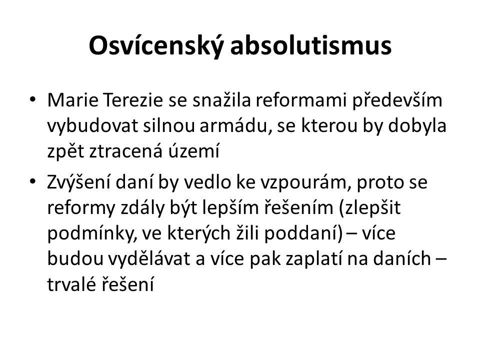 Osvícenský absolutismus Marie Terezie se snažila reformami především vybudovat silnou armádu, se kterou by dobyla zpět ztracená území Zvýšení daní by