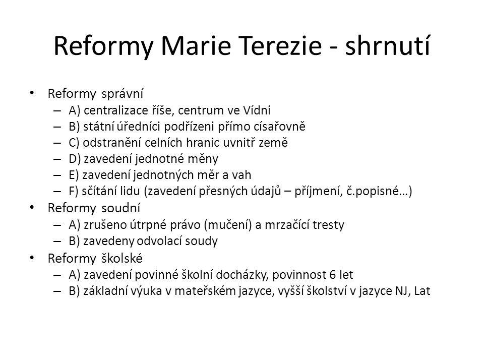 Reformy Marie Terezie - shrnutí Reformy správní – A) centralizace říše, centrum ve Vídni – B) státní úředníci podřízeni přímo císařovně – C) odstraněn