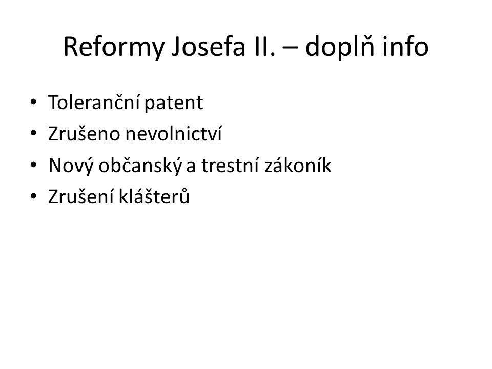 Reformy Josefa II. – doplň info Toleranční patent Zrušeno nevolnictví Nový občanský a trestní zákoník Zrušení klášterů