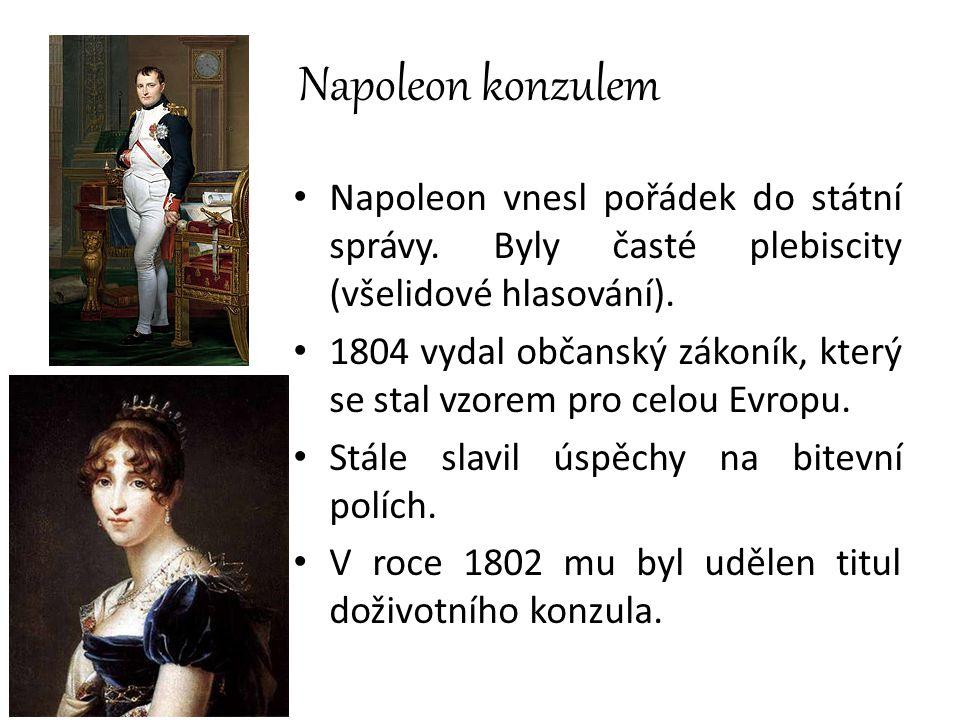 Napoleon konzulem Napoleon vnesl pořádek do státní správy. Byly časté plebiscity (všelidové hlasování). 1804 vydal občanský zákoník, který se stal vzo
