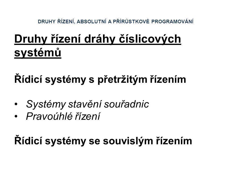 DRUHY ŘÍZENÍ, ABSOLUTNÍ A PŘÍRŮSTKOVÉ PROGRAMOVÁNÍ Druhy řízení dráhy číslicových systémů Řídicí systémy s přetržitým řízením Systémy stavění souřadni