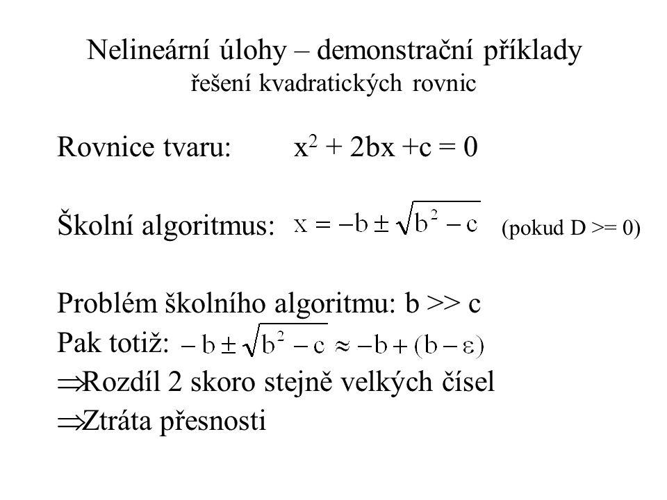 Nelineární úlohy – demonstrační příklady řešení kvadratických rovnic Rovnice tvaru: x 2 + 2bx +c = 0 Školní algoritmus: (pokud D >= 0) Problém školního algoritmu: b >> c Pak totiž:  Rozdíl 2 skoro stejně velkých čísel  Ztráta přesnosti