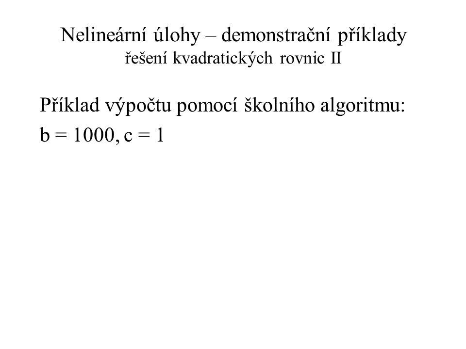 Nelineární úlohy – demonstrační příklady řešení kvadratických rovnic II Příklad výpočtu pomocí školního algoritmu: b = 1000, c = 1