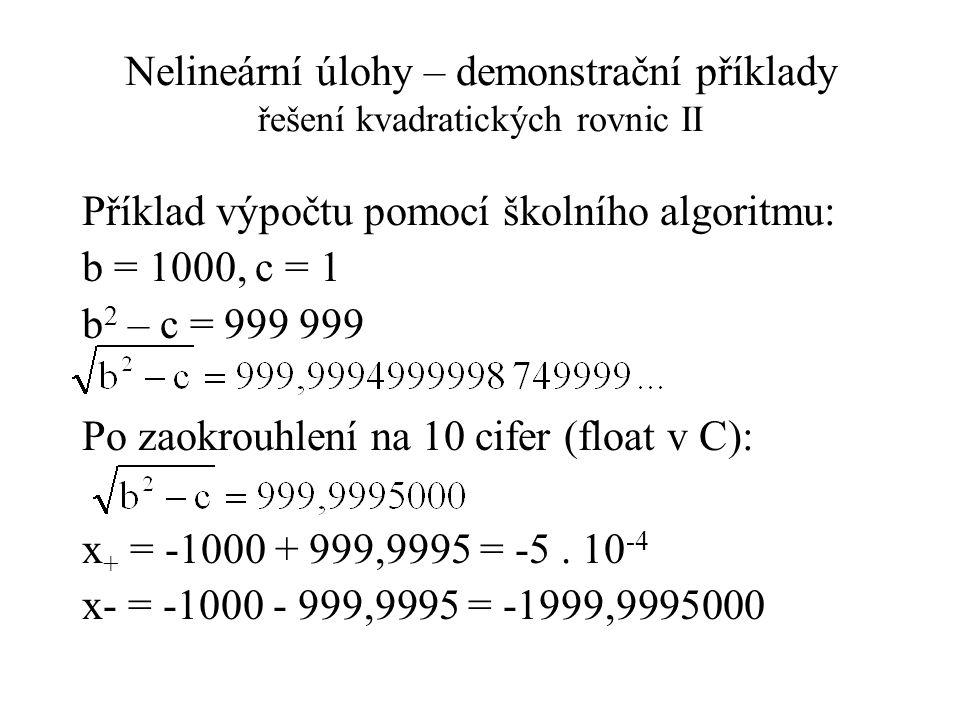 Nelineární úlohy – demonstrační příklady řešení kvadratických rovnic II Příklad výpočtu pomocí školního algoritmu: b = 1000, c = 1 b 2 – c = 999 999 Po zaokrouhlení na 10 cifer (float v C): x + = -1000 + 999,9995 = -5.