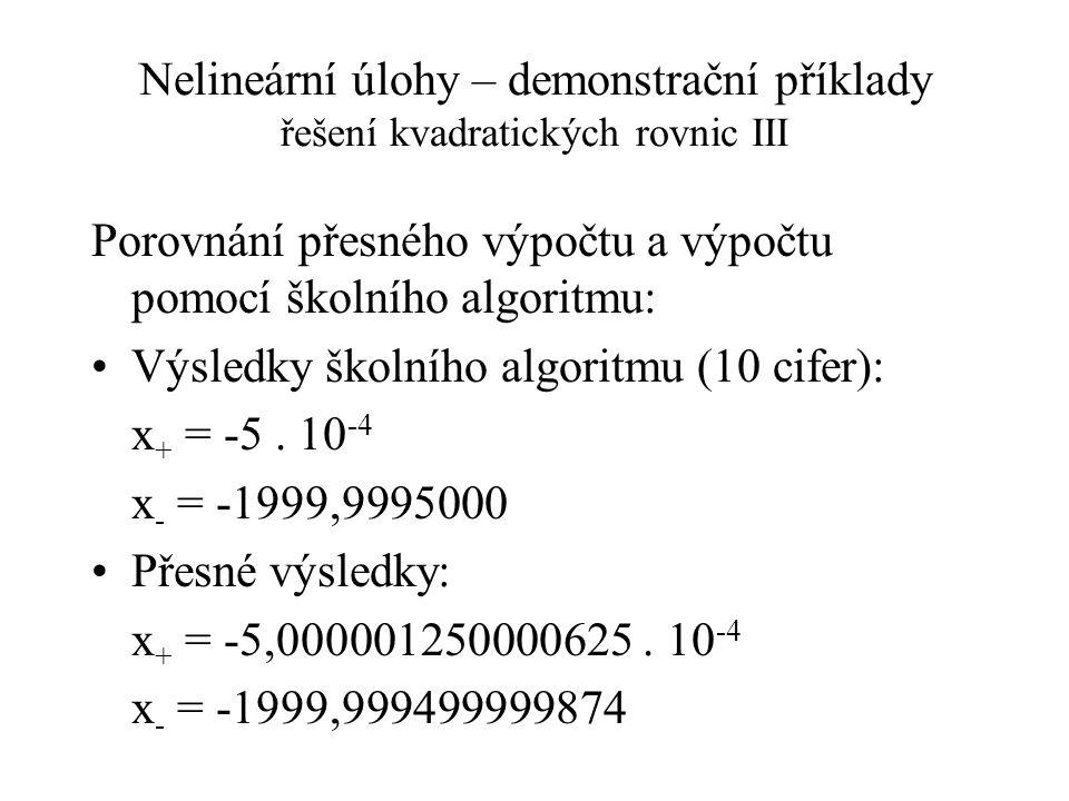 Nelineární úlohy – demonstrační příklady řešení kvadratických rovnic III Porovnání přesného výpočtu a výpočtu pomocí školního algoritmu: Výsledky školního algoritmu (10 cifer): x + = -5.