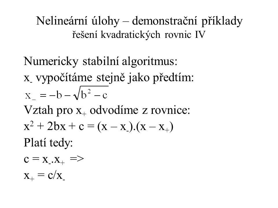 Nelineární úlohy – demonstrační příklady řešení kvadratických rovnic IV Numericky stabilní algoritmus: x - vypočítáme stejně jako předtím: Vztah pro x + odvodíme z rovnice: x 2 + 2bx + c = (x – x - ).(x – x + ) Platí tedy: c = x -.x + => x + = c/x -