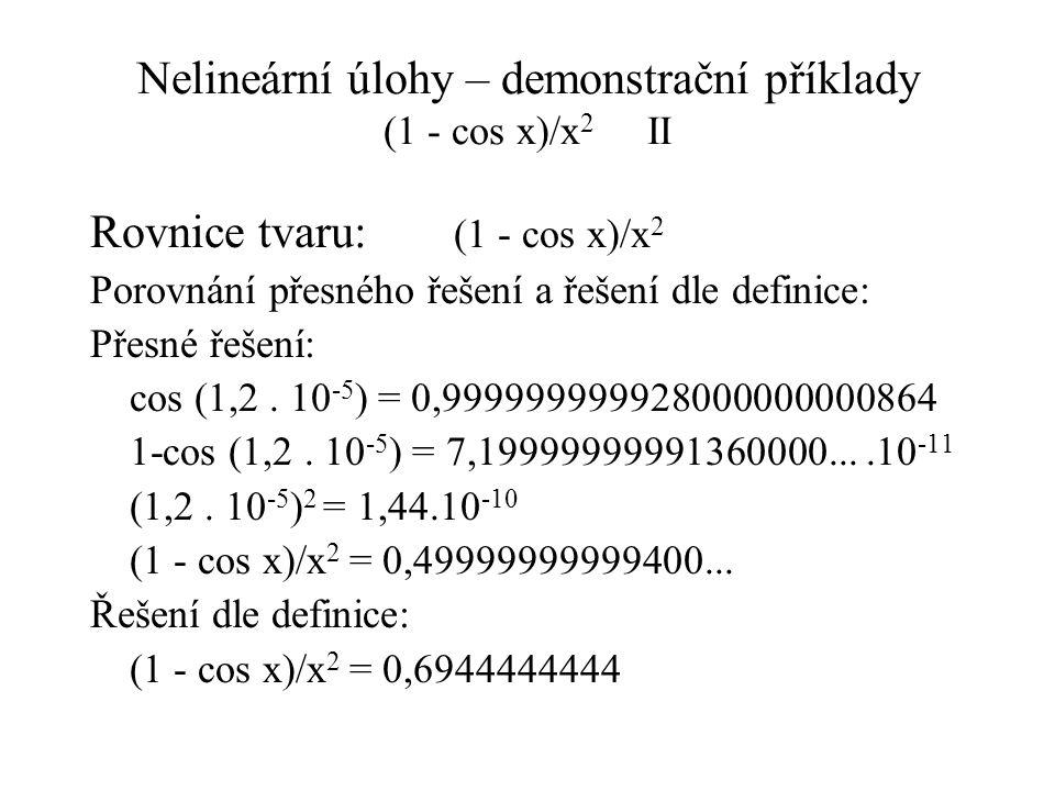 Nelineární úlohy – demonstrační příklady (1 - cos x)/x 2 II Rovnice tvaru: (1 - cos x)/x 2 Porovnání přesného řešení a řešení dle definice: Přesné řešení: cos (1,2.