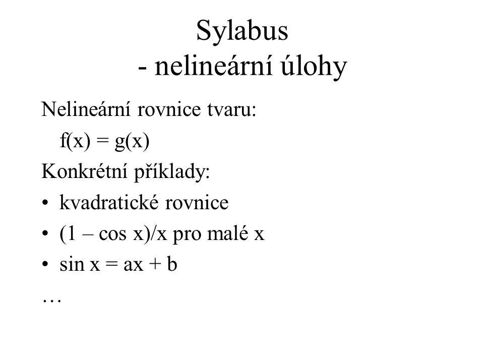 Sylabus - nelineární úlohy Nelineární rovnice tvaru: f(x) = g(x) Konkrétní příklady: kvadratické rovnice (1 – cos x)/x pro malé x sin x = ax + b …
