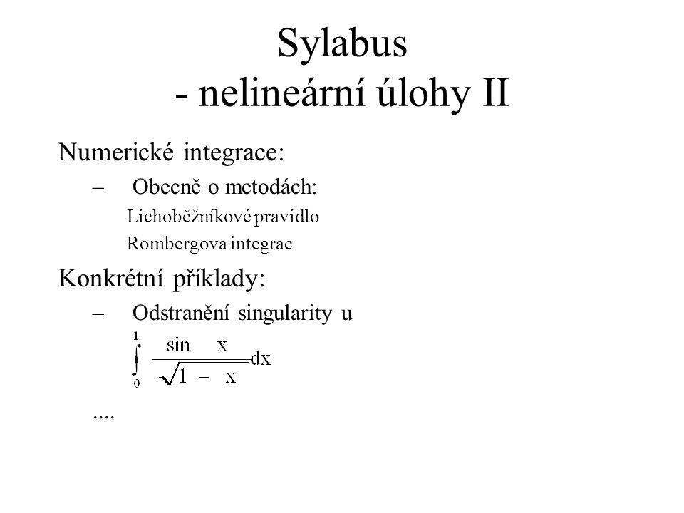 Nelineární úlohy – demonstrační příklady (1 - cos x)/x 2 IV Porovnání přesného výpočtu, výpočtu pomocí numericky stabilního algoritmu a výpočtu dle definice: Výsledky numericky stabilního algoritmu (10 cifer): (1 - cos x)/x 2 = 0,5 Výsledky výpočtu dle definice (10 cifer): (1 - cos x)/x 2 = 0,6944444444 Přesné výsledky: (1 - cos x)/x 2 = 0,49999999999400...