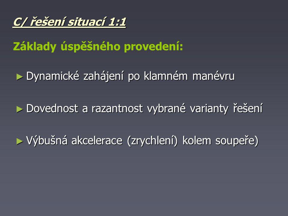 C/ řešení situací 1:1 ► Dynamické zahájení po klamném manévru ► Dovednost a razantnost vybrané varianty řešení ► Výbušná akcelerace (zrychlení) kolem