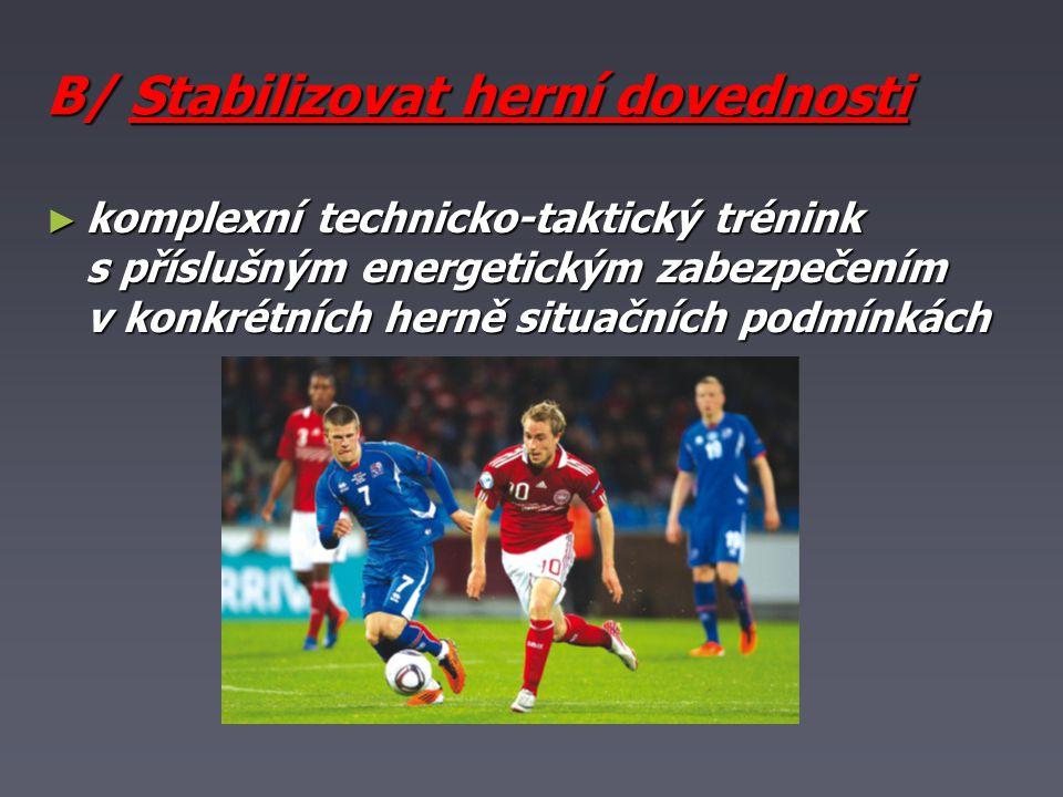 B/ Stabilizovat herní dovednosti ► komplexní technicko-taktický trénink s příslušným energetickým zabezpečením v konkrétních herně situačních podmínkách