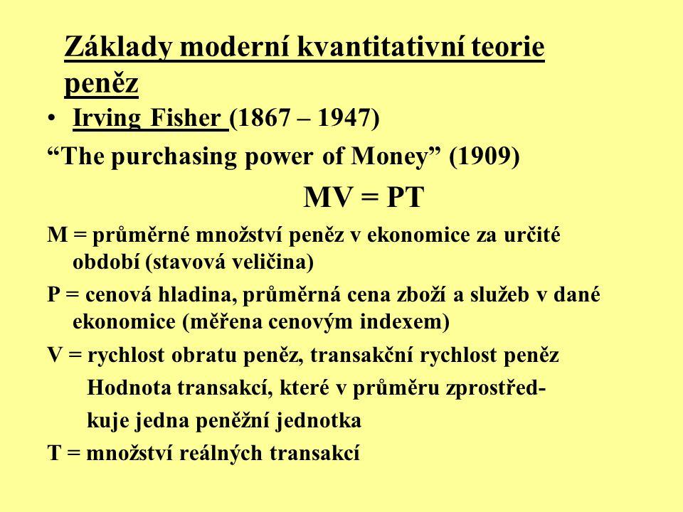 """Základy moderní kvantitativní teorie peněz Irving Fisher (1867 – 1947) """"The purchasing power of Money"""" (1909) MV = PT M = průměrné množství peněz v ek"""