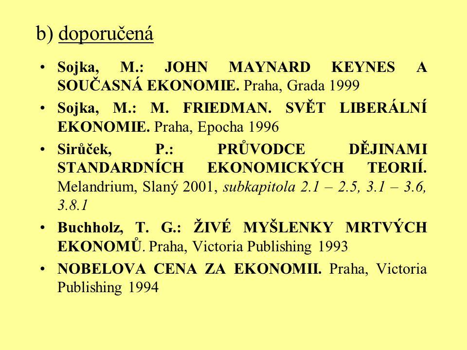 b) doporučená Sojka, M.: JOHN MAYNARD KEYNES A SOUČASNÁ EKONOMIE. Praha, Grada 1999 Sojka, M.: M. FRIEDMAN. SVĚT LIBERÁLNÍ EKONOMIE. Praha, Epocha 199