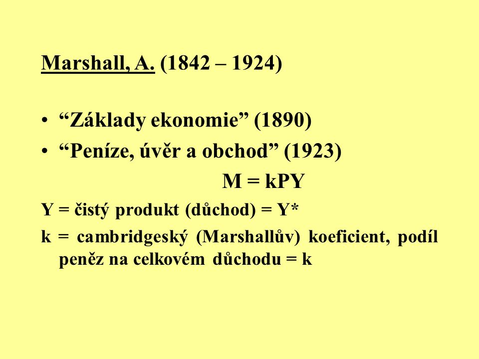 """Marshall, A. (1842 – 1924) """"Základy ekonomie"""" (1890) """"Peníze, úvěr a obchod"""" (1923) M = kPY Y = čistý produkt (důchod) = Y* k = cambridgeský (Marshall"""