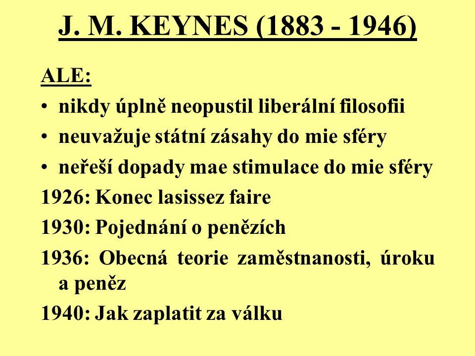 J. M. KEYNES (1883 - 1946) ALE: nikdy úplně neopustil liberální filosofii neuvažuje státní zásahy do mie sféry neřeší dopady mae stimulace do mie sfér