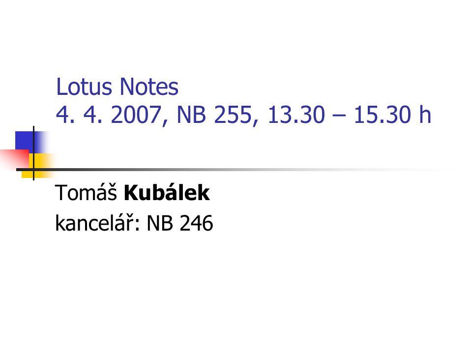 Lotus Notes 4. 4. 2007, NB 255, 13.30 – 15.30 h Tomáš Kubálek kancelář: NB 246