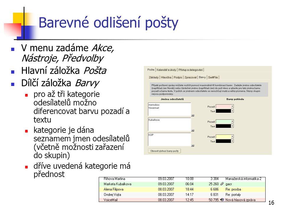 16 Barevné odlišení pošty V menu zadáme Akce, Nástroje, Předvolby Hlavní záložka Pošta Dílčí záložka Barvy pro až tři kategorie odesílatelů možno dife