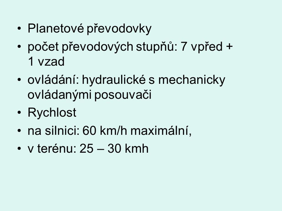 Planetové převodovky počet převodových stupňů: 7 vpřed + 1 vzad ovládání: hydraulické s mechanicky ovládanými posouvači Rychlost na silnici: 60 km/h maximální, v terénu: 25 – 30 kmh