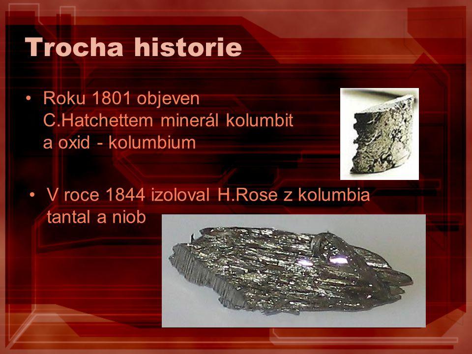 Trocha historie Roku 1801 objeven C.Hatchettem minerál kolumbit a oxid - kolumbium V roce 1844 izoloval H.Rose z kolumbia tantal a niob