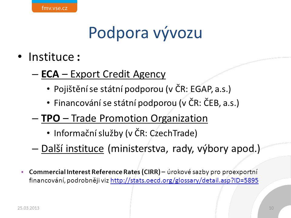 Podpora vývozu Instituce : – ECA – Export Credit Agency Pojištění se státní podporou (v ČR: EGAP, a.s.) Financování se státní podporou (v ČR: ČEB, a.s