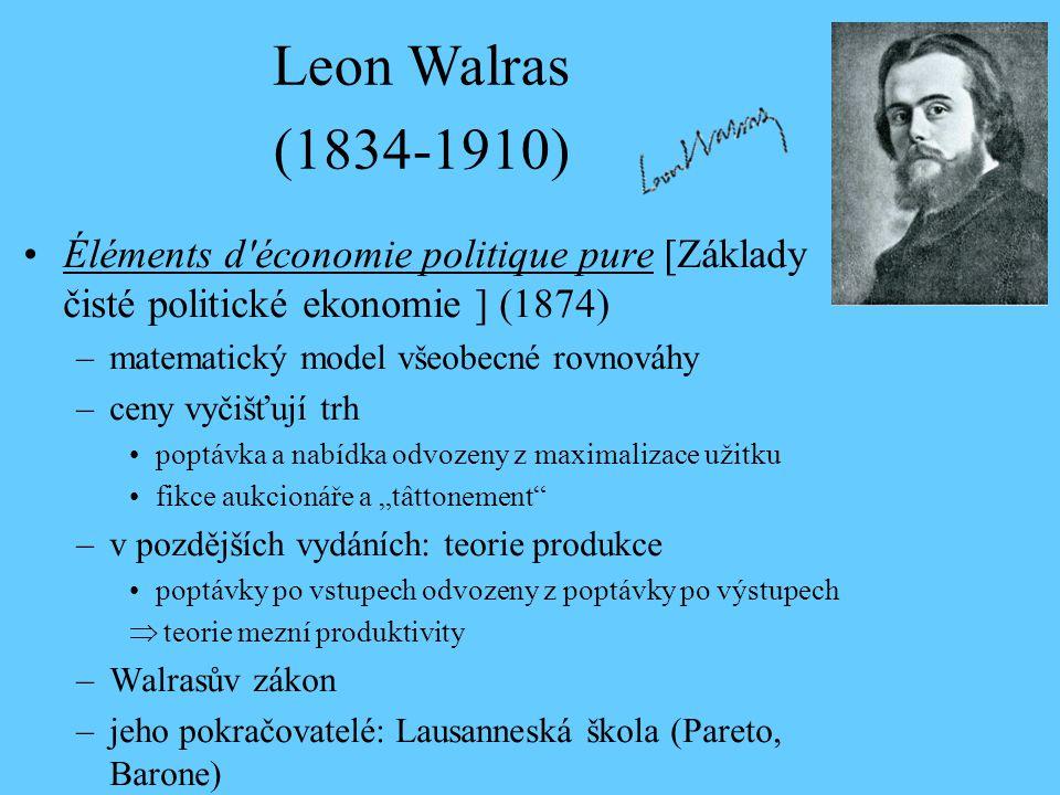 """Leon Walras (1834-1910) Éléments d économie politique pure [Základy čisté politické ekonomie ] (1874) –matematický model všeobecné rovnováhy –ceny vyčišťují trh poptávka a nabídka odvozeny z maximalizace užitku fikce aukcionáře a """"tâttonement –v pozdějších vydáních: teorie produkce poptávky po vstupech odvozeny z poptávky po výstupech  teorie mezní produktivity –Walrasův zákon –jeho pokračovatelé: Lausanneská škola (Pareto, Barone)"""