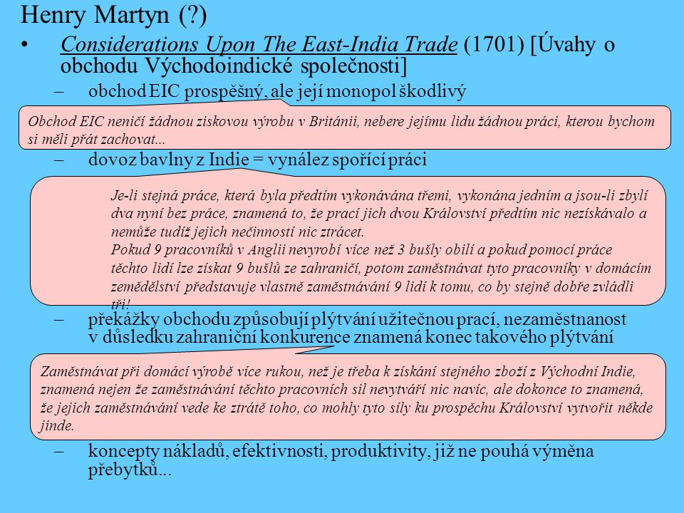 Henry Martyn ( ) Considerations Upon The East-India Trade (1701) [Úvahy o obchodu Východoindické společnosti] –obchod EIC prospěšný, ale její monopol škodlivý –dovoz bavlny z Indie = vynález spořící práci –překážky obchodu způsobují plýtvání užitečnou prací, nezaměstnanost v důsledku zahraniční konkurence znamená konec takového plýtvání –koncepty nákladů, efektivnosti, produktivity, již ne pouhá výměna přebytků...