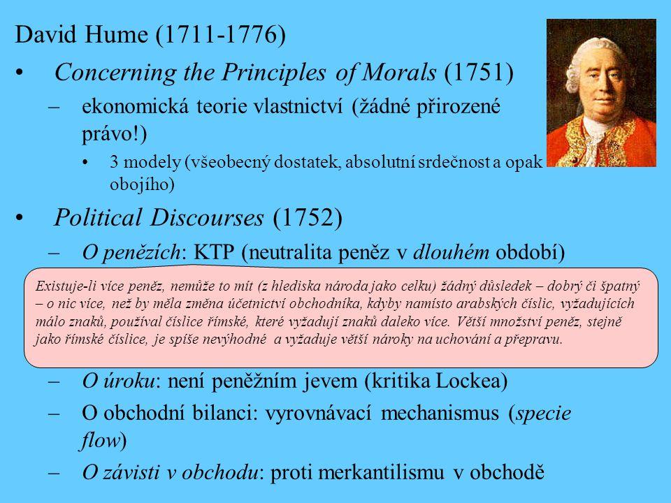 David Hume (1711-1776) Concerning the Principles of Morals (1751) –ekonomická teorie vlastnictví (žádné přirozené právo!) 3 modely (všeobecný dostatek, absolutní srdečnost a opak obojího) Political Discourses (1752) –O penězích: KTP (neutralita peněz v dlouhém období) –O úroku: není peněžním jevem (kritika Lockea) –O obchodní bilanci: vyrovnávací mechanismus (specie flow) –O závisti v obchodu: proti merkantilismu v obchodě Existuje-li více peněz, nemůže to mít (z hlediska národa jako celku) žádný důsledek – dobrý či špatný – o nic více, než by měla změna účetnictví obchodníka, kdyby namísto arabských číslic, vyžadujících málo znaků, používal číslice římské, které vyžadují znaků daleko více.