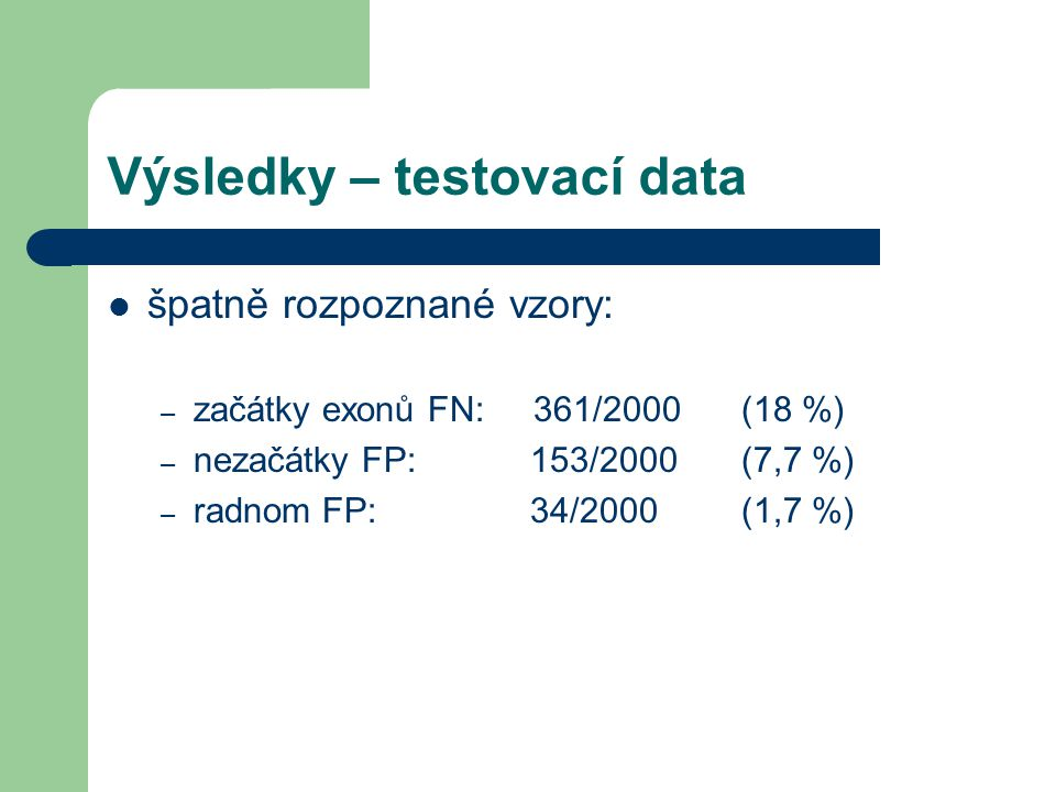 Výsledky – testovací data špatně rozpoznané vzory: – začátky exonů FN: 361/2000 (18 %) – nezačátky FP: 153/2000 (7,7 %) – radnom FP: 34/2000 (1,7 %)