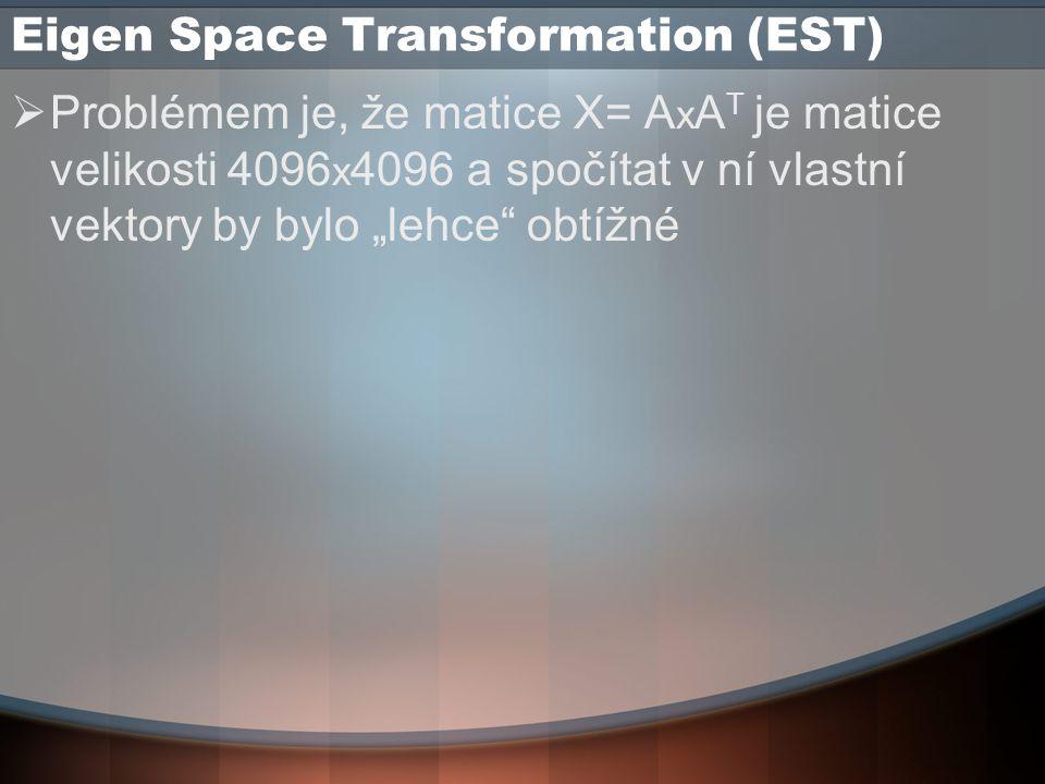 """Eigen Space Transformation (EST)  Problémem je, že matice X= A x A T je matice velikosti 4096 x 4096 a spočítat v ní vlastní vektory by bylo """"lehce obtížné"""