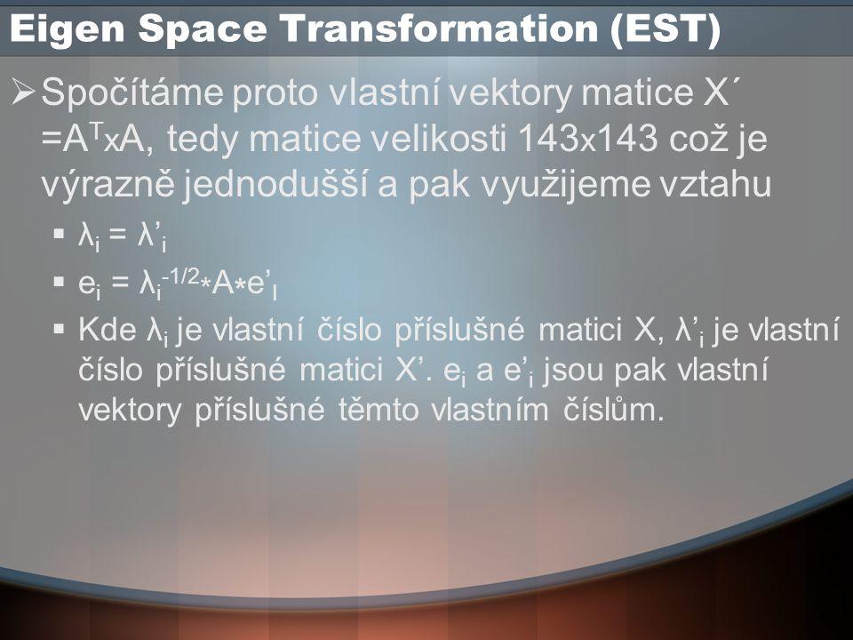 Eigen Space Transformation (EST)  Spočítáme proto vlastní vektory matice X´ =A T x A, tedy matice velikosti 143 x 143 což je výrazně jednodušší a pak využijeme vztahu  λ i = λ' i  e i = λ i -1/2 * A * e' I  Kde λ i je vlastní číslo příslušné matici X, λ' i je vlastní číslo příslušné matici X'.