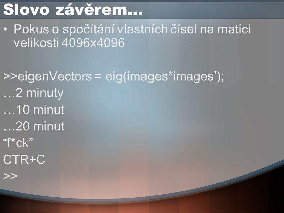 Slovo závěrem… Pokus o spočítání vlastních čísel na matici velikosti 4096x4096 >>eigenVectors = eig(images*images'); …2 minuty …10 minut …20 minut f*ck CTR+C >>