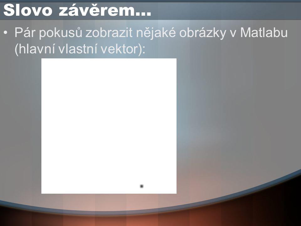 Slovo závěrem… Pár pokusů zobrazit nějaké obrázky v Matlabu (hlavní vlastní vektor):