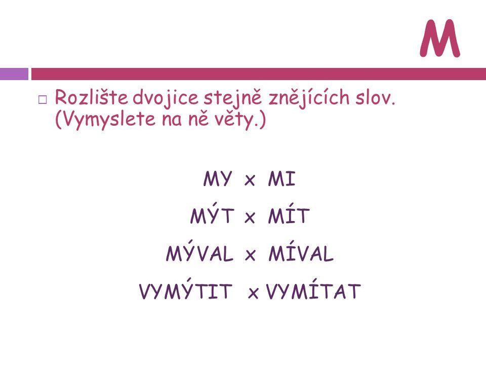 M  Rozlište dvojice stejně znějících slov. (Vymyslete na ně věty.) MY x MI MÝT x MÍT MÝVAL x MÍVAL VYMÝTIT x VYMÍTAT