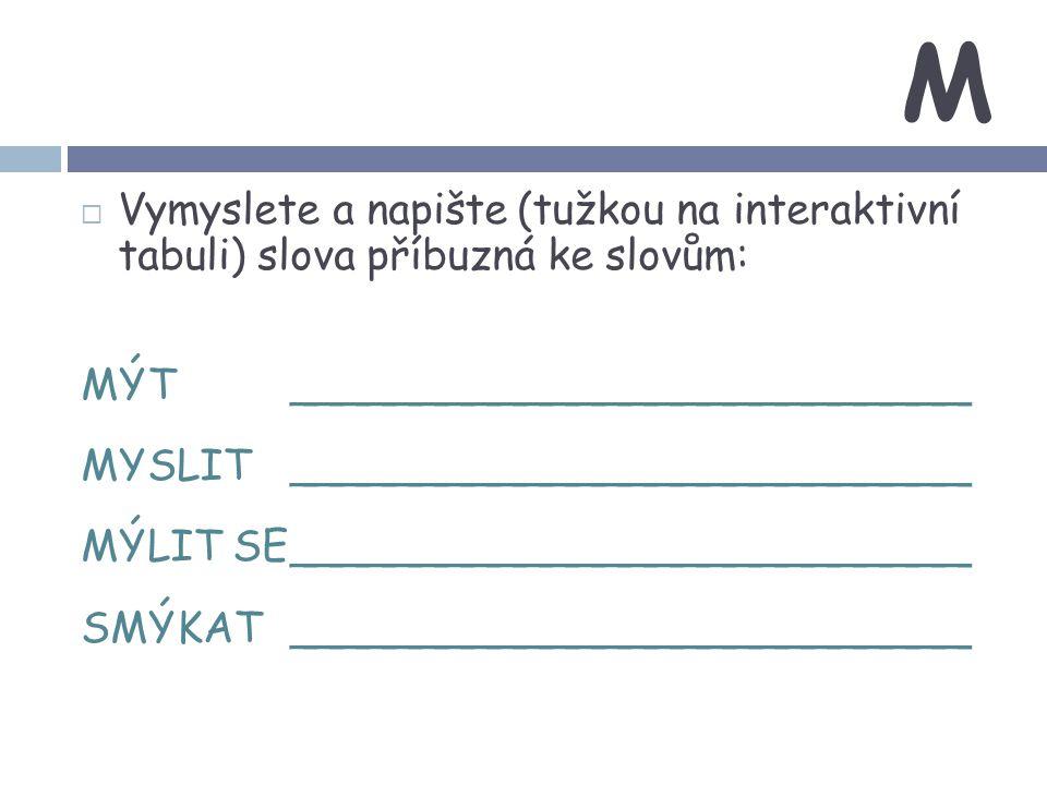 M  Vymyslete a napište (tužkou na interaktivní tabuli) slova příbuzná ke slovům: MÝT__________________________ MYSLIT__________________________ MÝLIT