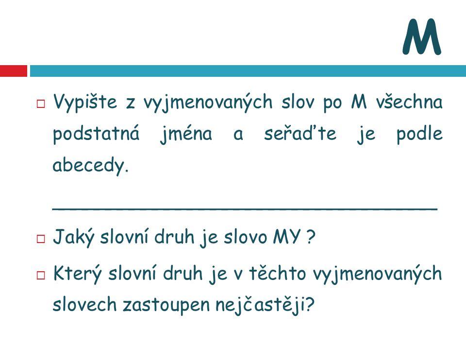 M  Vypište z vyjmenovaných slov po M všechna podstatná jména a seřaďte je podle abecedy. _________________________________  Jaký slovní druh je slov