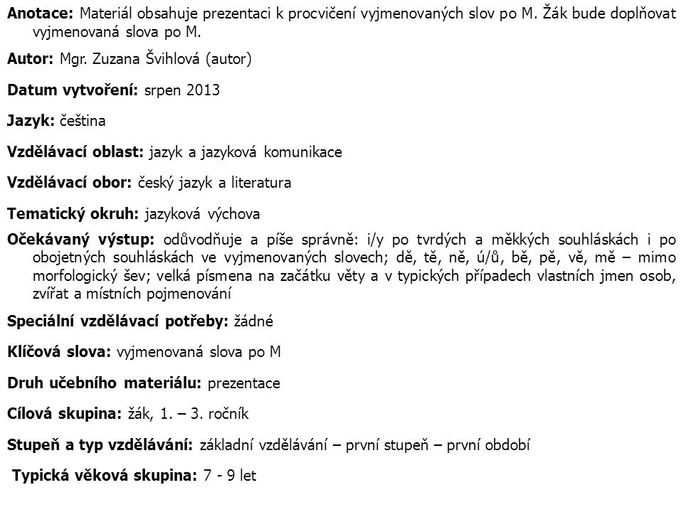 Anotace: Materiál obsahuje prezentaci k procvičení vyjmenovaných slov po M. Žák bude doplňovat vyjmenovaná slova po M. Autor: Mgr. Zuzana Švihlová (au
