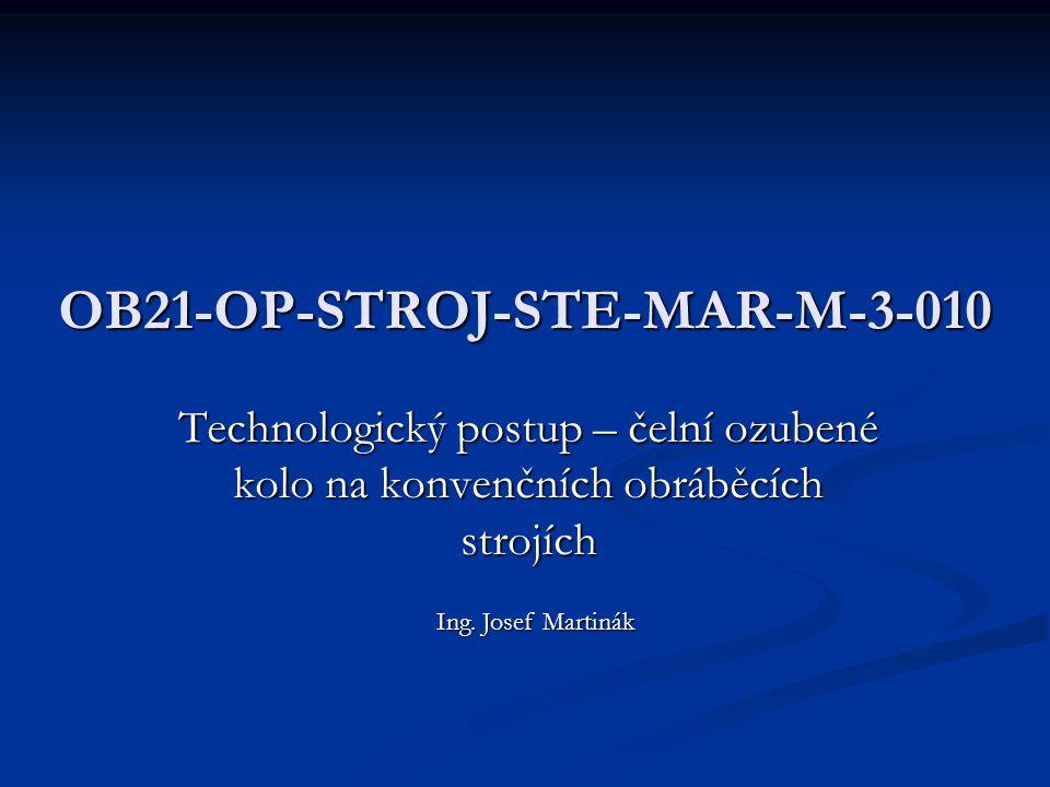 OB21-OP-STROJ-STE-MAR-M-3-010 Technologický postup – čelní ozubené kolo na konvenčních obráběcích strojích Ing. Josef Martinák