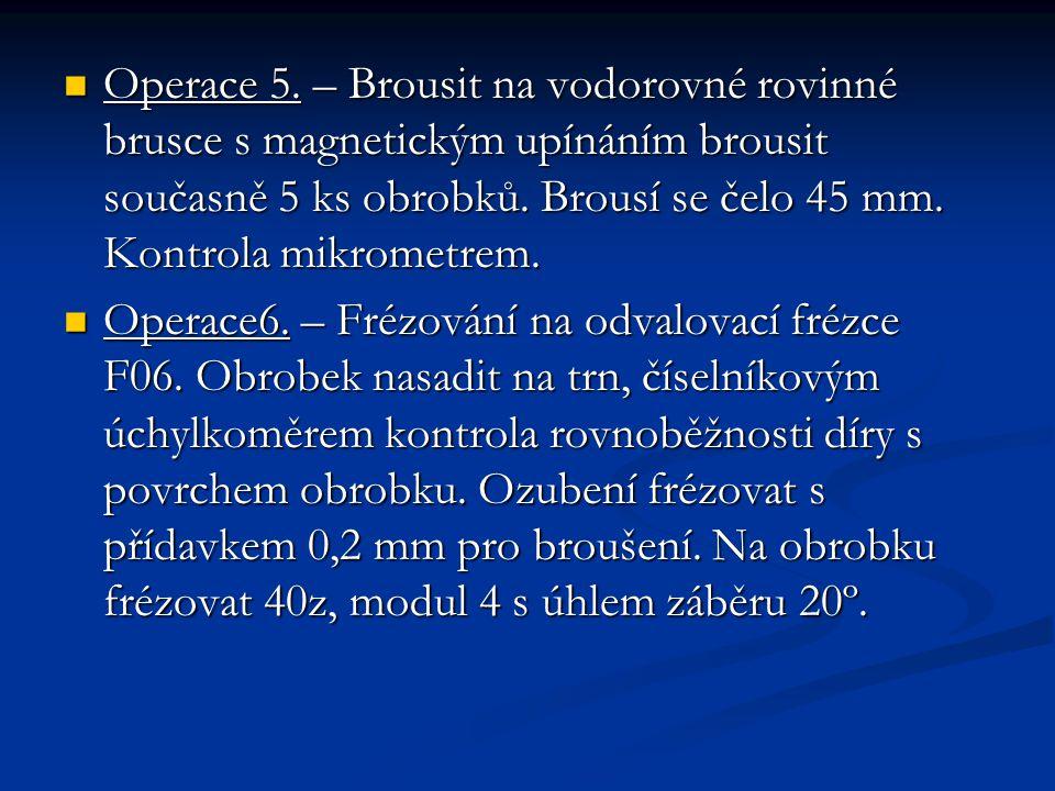 Operace 5. – Brousit na vodorovné rovinné brusce s magnetickým upínáním brousit současně 5 ks obrobků. Brousí se čelo 45 mm. Kontrola mikrometrem. Ope