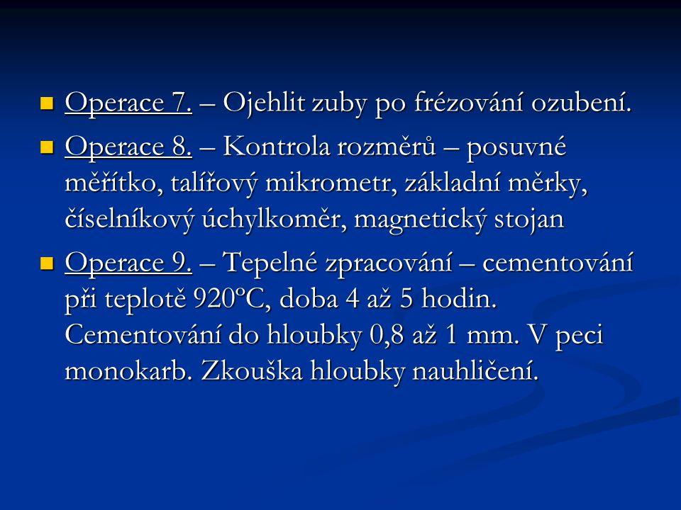 Operace 7. – Ojehlit zuby po frézování ozubení. Operace 7. – Ojehlit zuby po frézování ozubení. Operace 8. – Kontrola rozměrů – posuvné měřítko, talíř