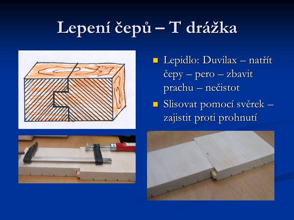 Lepení čepů – T drážka Lepidlo: Duvilax – natřít čepy – pero – zbavit prachu – nečistot Slisovat pomocí svěrek – zajistit proti prohnutí