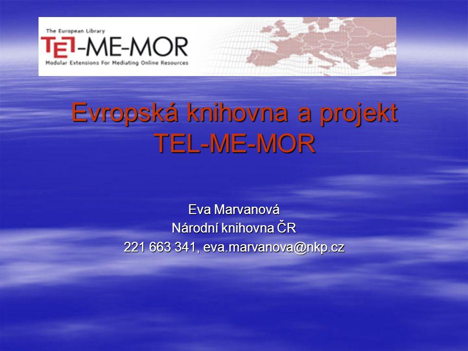 Evropská knihovna a projekt TEL-ME-MOR Eva Marvanová Národní knihovna ČR 221 663 341, eva.marvanova@nkp.cz