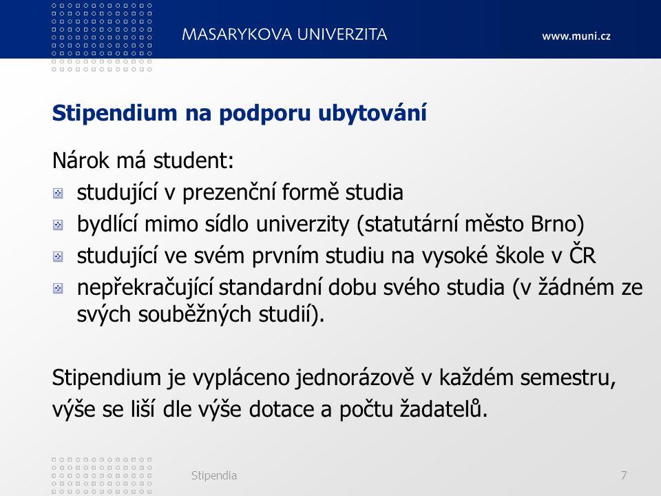 Stipendia7 Stipendium na podporu ubytování Nárok má student: studující v prezenční formě studia bydlící mimo sídlo univerzity (statutární město Brno) studující ve svém prvním studiu na vysoké škole v ČR nepřekračující standardní dobu svého studia (v žádném ze svých souběžných studií).
