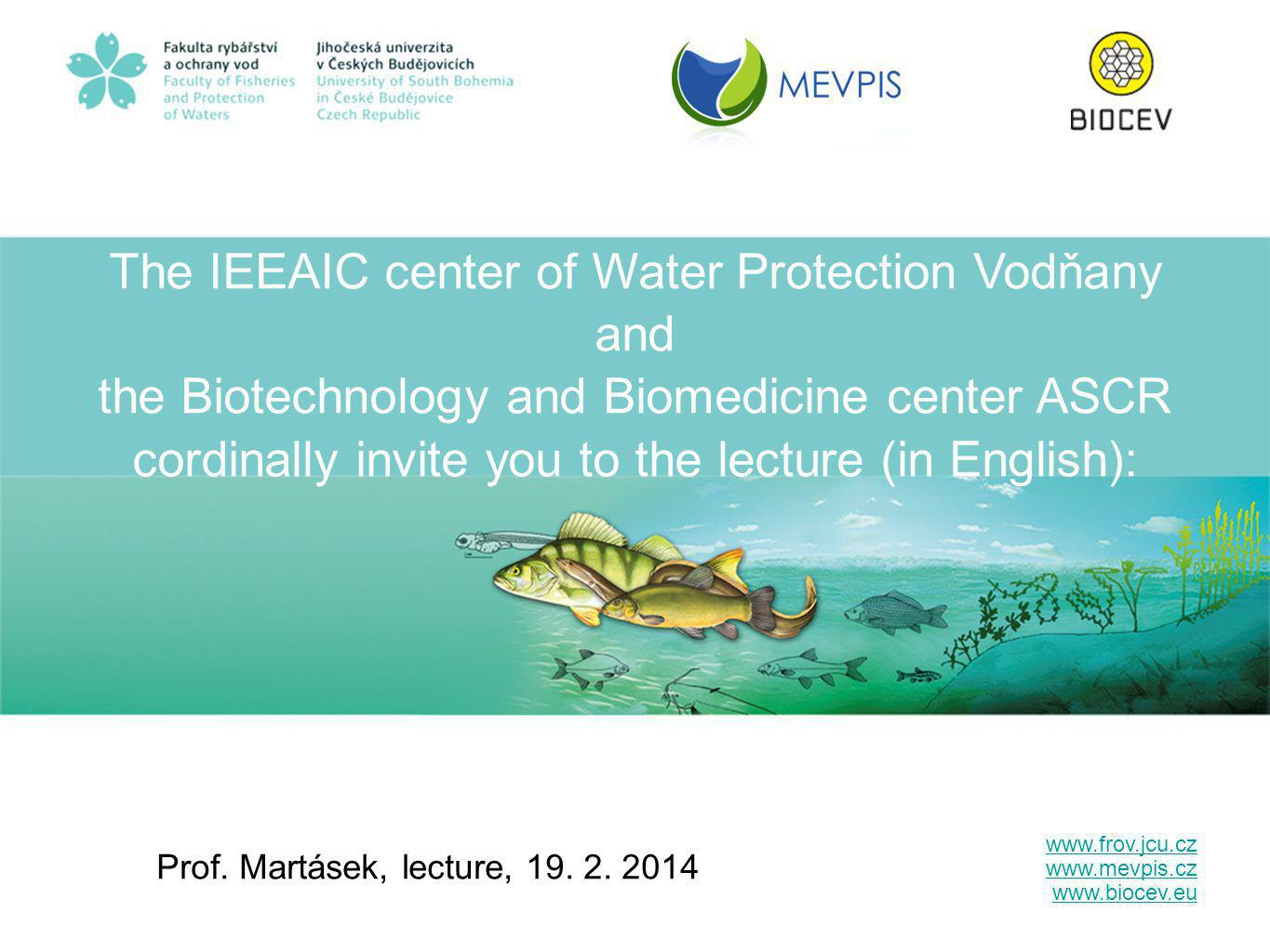 The IEEAIC center of Water Protection Vodňany and the Biotechnology and Biomedicine center ASCR cordinally invite you to the lecture (in English): Prof.