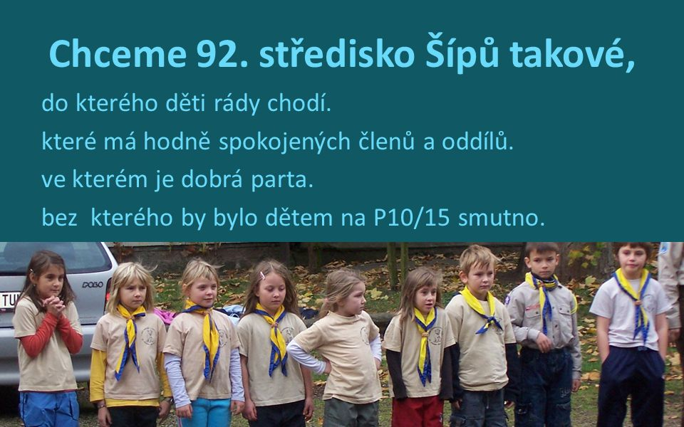 Chceme 92. středisko Šípů takové, do kterého děti rády chodí. které má hodně spokojených členů a oddílů. ve kterém je dobrá parta. bez kterého by bylo