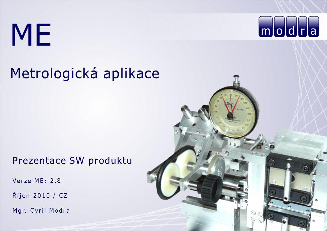 ME Metrologická aplikace Prezentace SW produktu Verze ME: 2.8 Říjen 2010 / CZ Mgr. Cyril Modra